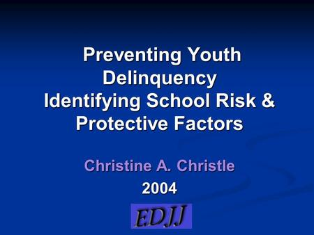 Preventing Youth Delinquency Identifying School Risk & Protective Factors Preventing Youth Delinquency Identifying School Risk & Protective Factors Christine.
