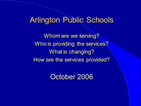 Arlington Public Schools Whom are we serving? Who is providing the services? What is changing? How are the services provided? October 2006.