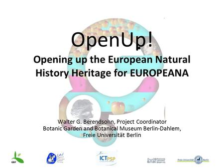 OpenUp! Opening up the European Natural History Heritage for EUROPEANA Walter G. Berendsohn, Project Coordinator Botanic Garden and Botanical Museum Berlin-Dahlem,