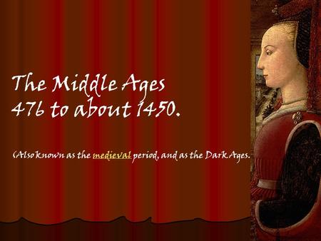 The Middle Ages 476 to about 1450. (Also known as the medieval period, and as the Dark Ages.) medieval.