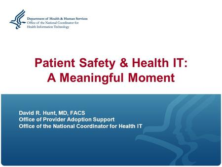 Patient Safety & Health IT: A Meaningful Moment David R. Hunt, MD, FACS Office of Provider Adoption Support Office of the National Coordinator for Health.