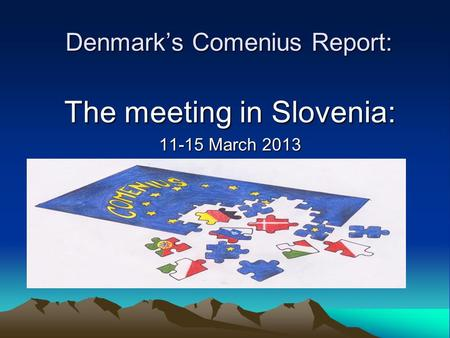 Denmark's Comenius Report: The meeting in Slovenia: 11-15 March 2013.