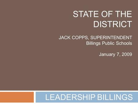 LEADERSHIP BILLINGS STATE OF THE DISTRICT JACK COPPS, SUPERINTENDENT Billings Public Schools January 7, 2009.