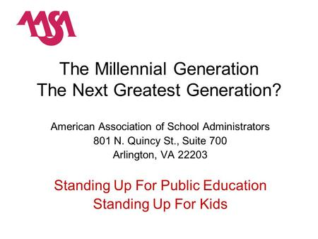The Millennial Generation The Next Greatest Generation? American Association of School Administrators 801 N. Quincy St., Suite 700 Arlington, VA 22203.
