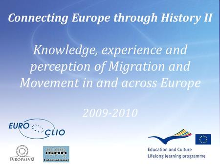 Connecting Europe through History II Knowledge, experience and perception of Migration and Movement in and across Europe 2009-2010.
