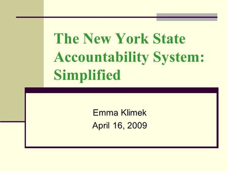 The New York State Accountability System: Simplified Emma Klimek April 16, 2009.