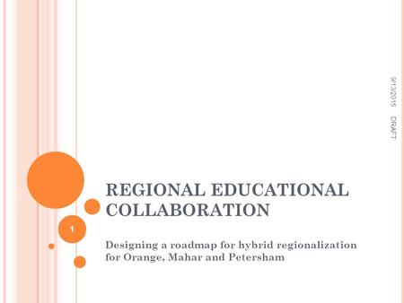 REGIONAL EDUCATIONAL COLLABORATION Designing a roadmap for hybrid regionalization for Orange, Mahar and Petersham 9/13/2015 DRAFT 1.