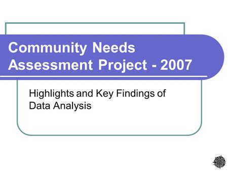 Community Needs Assessment Project - 2007 Highlights and Key Findings of Data Analysis.