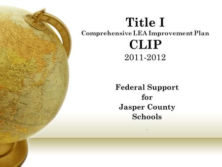 Title I Comprehensive LEA Improvement Plan CLIP 2011-2012 Federal Support for Jasper County Schools.