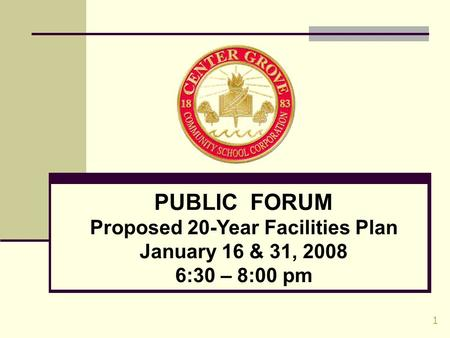 1 PUBLIC FORUM Proposed 20-Year Facilities Plan January 16 & 31, 2008 6:30 – 8:00 pm.