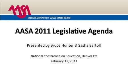 AASA 2011 Legislative Agenda Presented by Bruce Hunter & Sasha Bartolf National Conference on Education, Denver CO February 17, 2011.