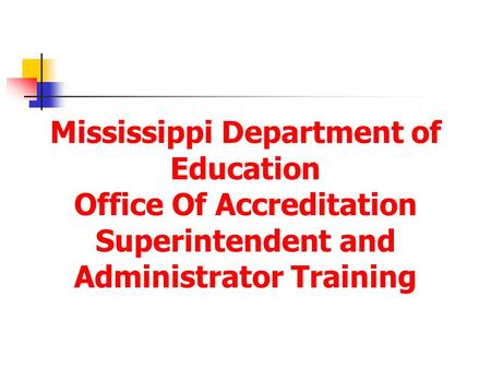 Mississippi Department of Education Office Of Accreditation Superintendent and Administrator Training.