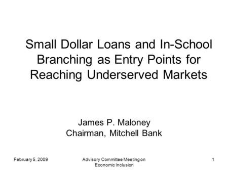 February 5, 2009Advisory Committee Meeting on Economic Inclusion 1 Small Dollar Loans and In-School Branching as Entry Points for Reaching Underserved.