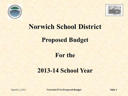 March 4, 2013Norwich FY14 Proposed BudgetSlide 1 Norwich School District Proposed Budget For the 2013-14 School Year.