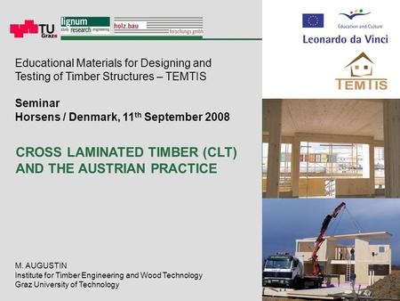 M. AUGUSTIN Institute for Timber Engineering and Wood Technology Graz University of Technology CROSS LAMINATED TIMBER (CLT) AND THE AUSTRIAN PRACTICE Educational.