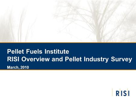 Pellet Fuels Institute RISI Overview and Pellet Industry Survey March, 2010.