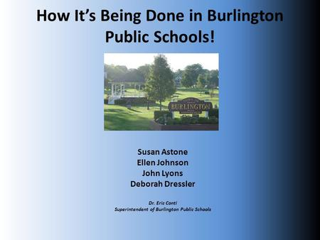 How It's Being Done in Burlington Public Schools! Susan Astone Ellen Johnson John Lyons Deborah Dressler Dr. Eric Conti Superintendent of Burlington Public.