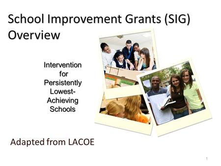 School Improvement Grants (SIG) Overview Adapted from LACOE Intervention for for Persistently Lowest- Achieving Schools 1.