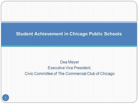Dea Meyer Executive Vice President, Civic Committee of The Commercial Club of Chicago Student Achievement in Chicago Public Schools 1.