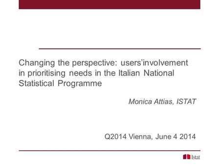 Changing the perspective: users'involvement in prioritising needs in the Italian National Statistical Programme Monica Attias, ISTAT Q2014 Vienna, June.