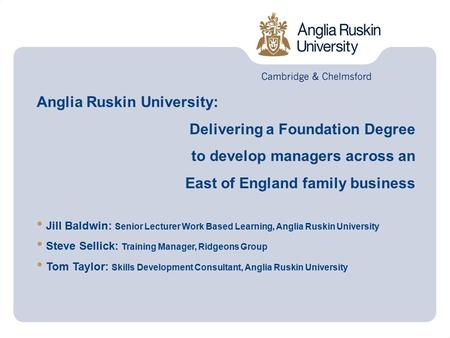 Anglia Ruskin University: Delivering a Foundation Degree to develop managers across an East of England family business Jill Baldwin: Senior Lecturer Work.