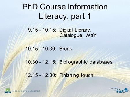 PhD Course Information Literacy, part 1 9.15 - 10.15: Digital Library, Catalogue, WaY 10.15 - 10.30: Break 10.30 - 12.15: Bibliographic databases 12.15.
