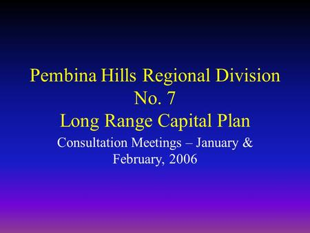 Pembina Hills Regional Division No. 7 Long Range Capital Plan Consultation Meetings – January & February, 2006.