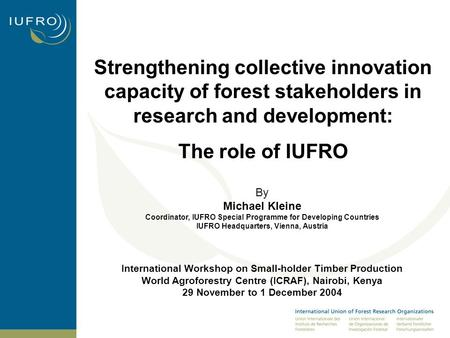 Strengthening collective innovation capacity of forest stakeholders in research and development: The role of IUFRO By Michael Kleine Coordinator, IUFRO.