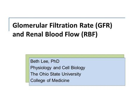 Glomerular Filtration Rate (GFR) and Renal Blood Flow (RBF) Beth Lee, PhD Physiology and Cell Biology The Ohio State University College of Medicine.