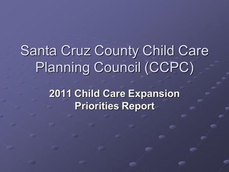 Santa Cruz County Child Care Planning Council (CCPC) 2011 Child Care Expansion Priorities Report.