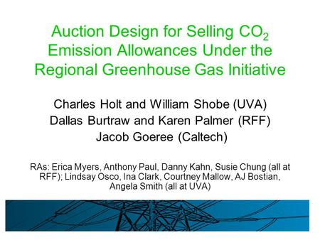 Auction Design for Selling CO 2 Emission Allowances Under the Regional Greenhouse Gas Initiative Charles Holt and William Shobe (UVA) Dallas Burtraw and.