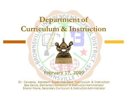 Department of Curriculum & Instruction February 17, 2009 Dr. Cavazos, Assistant Superintendent Curriculum & Instruction Bea Garcia, Elementary Curriculum.