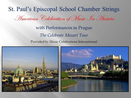 St. Paul's Episcopal School Chamber Strings American Celebration of Music In Austria with Performances in Prague The Celebrate Mozart Tour Provided by.