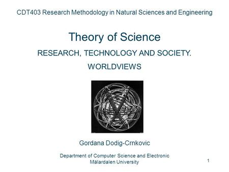 1 CDT403 Research Methodology in Natural Sciences and Engineering Theory of Science RESEARCH, TECHNOLOGY AND SOCIETY. WORLDVIEWS Gordana Dodig-Crnkovic.