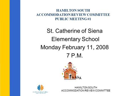 HAMILTON SOUTH ACCOMMODATION REVIEW COMMITTEE HAMILTON SOUTH ACCOMMODATION REVIEW COMMITTEE PUBLIC MEETING #1 St. Catherine of Siena Elementary School.