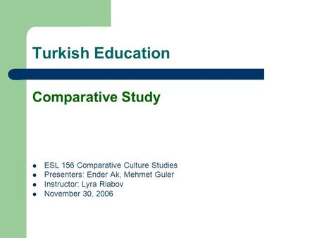Turkish Education Comparative Study ESL 156 Comparative Culture Studies Presenters: Ender Ak, Mehmet Guler Instructor: Lyra Riabov November 30, 2006.