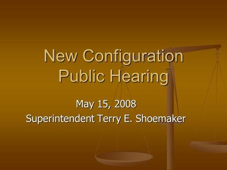 New Configuration Public Hearing May 15, 2008 Superintendent Terry E. Shoemaker.