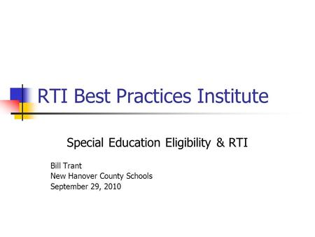 RTI Best Practices Institute Special Education Eligibility & RTI Bill Trant New Hanover County Schools September 29, 2010.