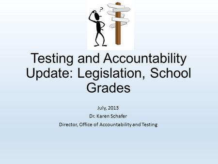 Testing and Accountability Update: Legislation, School Grades July, 2013 Dr. Karen Schafer Director, Office of Accountability and Testing.
