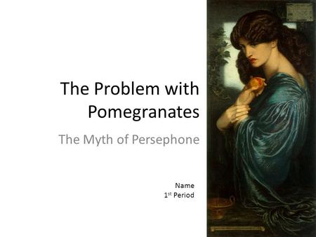 The Problem with Pomegranates The Myth of Persephone Name 1 st Period.