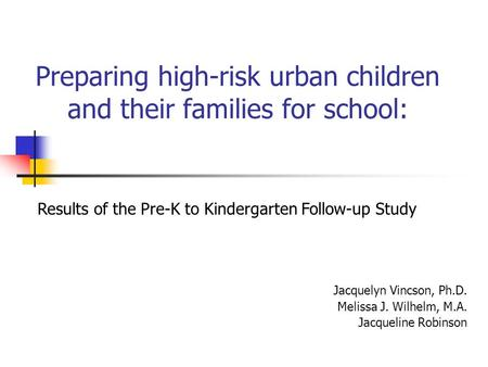 Preparing high-risk urban children and their families for school: Jacquelyn Vincson, Ph.D. Melissa J. Wilhelm, M.A. Jacqueline Robinson Results of the.