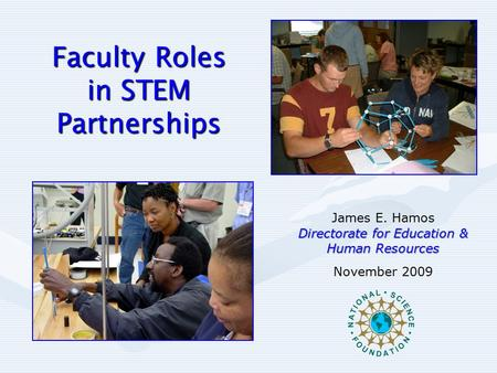 Faculty Roles in STEM Partnerships James E. Hamos Directorate for Education & Human Resources November 2009.