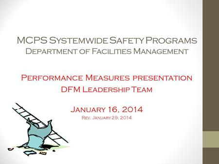 MCPS Systemwide Safety Programs Department of Facilities Management Performance Measures presentation DFM Leadership Team January 16, 2014 Rev. January.