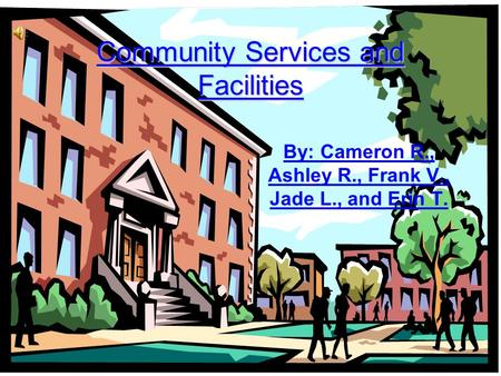 Community Services and Facilities By: Cameron R., Ashley R., Frank V., Jade L., and Erin T.
