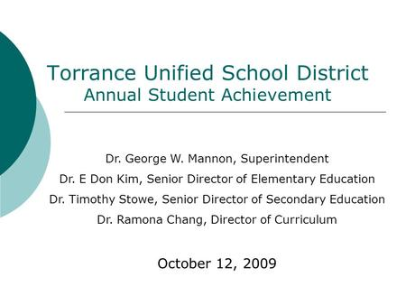 Torrance Unified School District Annual Student Achievement Dr. George W. Mannon, Superintendent Dr. E Don Kim, Senior Director of Elementary Education.