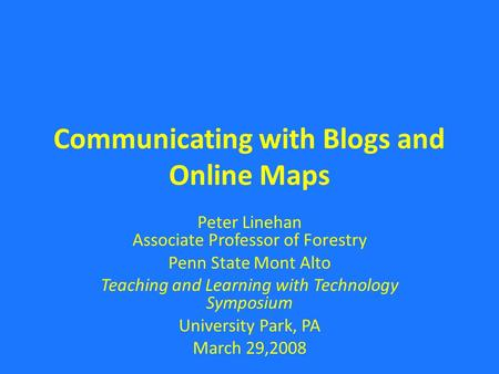 Communicating with Blogs and Online Maps Peter Linehan Associate Professor of Forestry Penn State Mont Alto Teaching and Learning with Technology Symposium.