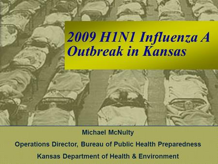 2009 H1N1 Influenza A Outbreak in Kansas Michael McNulty Operations Director, Bureau of Public Health Preparedness Kansas Department of Health & Environment.