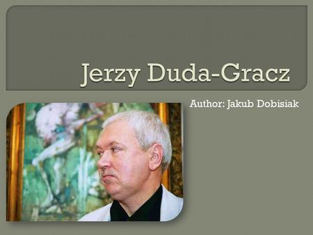 Author: Jakub Dobisiak. I'll bet if you aren't Polish you've never heard of Jerzy Duda-Gracz. He's the most popular post-war painter in his homeland.