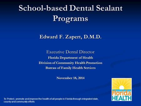School-based Dental Sealant Programs Edward F. Zapert, D.M.D. Executive Dental Director Florida Department of Health Division of Community Health Promotion.