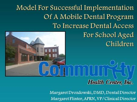 Margaret Drozdowski, DMD, Dental Director Margaret Flinter, APRN, VP/Clinical Director Model For Successful Implementation Of A Mobile Dental Program To.